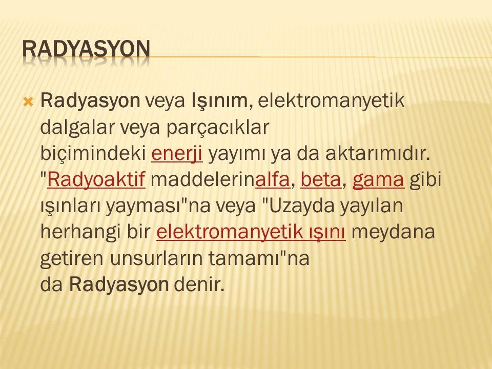  Radyasyon veya Işınım, elektromanyetik dalgalar veya parçacıklar biçimindeki enerji yayımı ya da aktarımıdır.