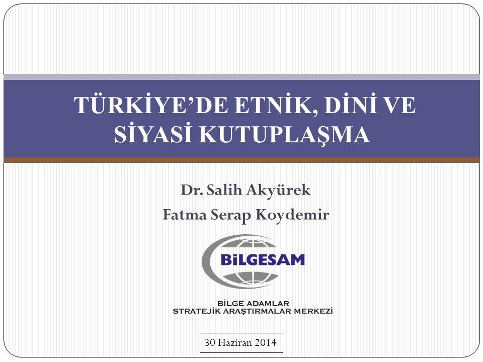 TÜRKİYE'DE ETNİK, DİNİ VE SİYASİ KUTUPLAŞMA Dr. Salih Akyürek Fatma Serap Koydemir 30 Haziran 2014