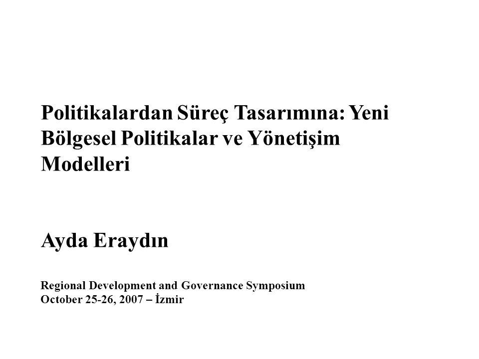 Politikalardan Süreç Tasarımına: Yeni Bölgesel Politikalar ve Yönetişim Modelleri Ayda Eraydın Regional Development and Governance Symposium October 25-26, 2007 – İzmir