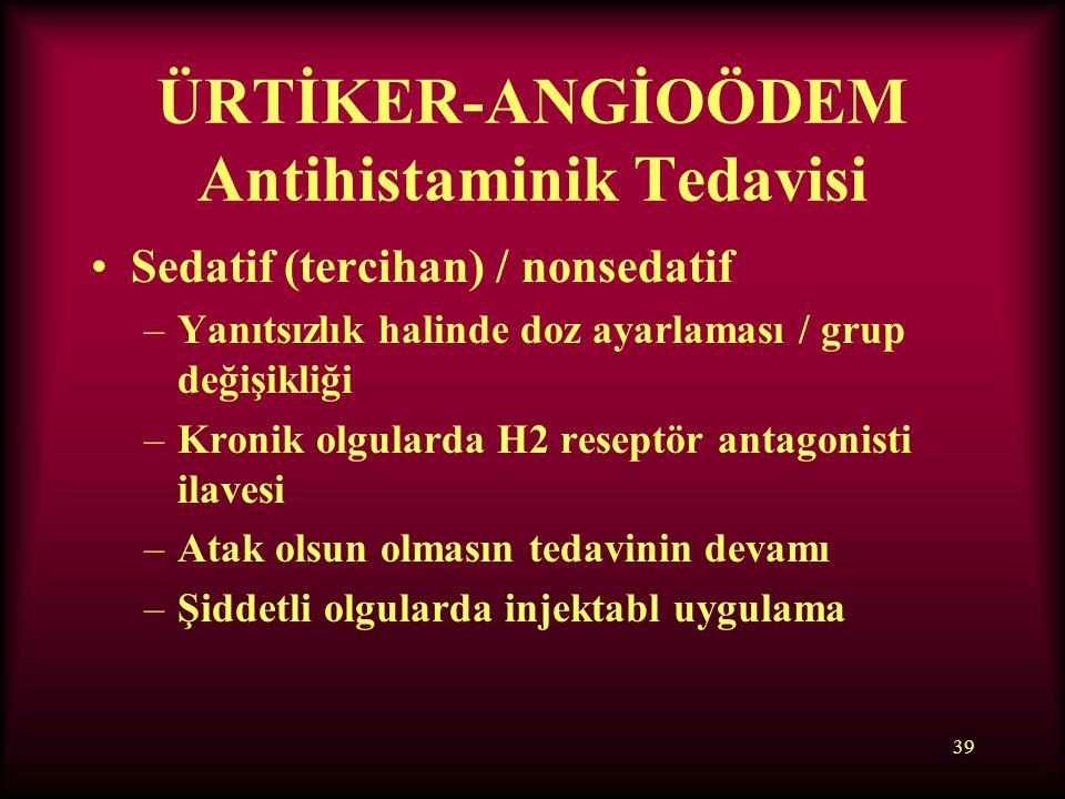 39 ÜRTİKER-ANGİOÖDEM Antihistaminik Tedavisi Sedatif (tercihan) / nonsedatif –Yanıtsızlık halinde doz ayarlaması / grup değişikliği –Kronik olgularda