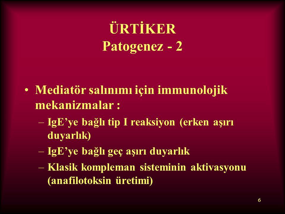 6 ÜRTİKER Patogenez - 2 Mediatör salınımı için immunolojik mekanizmalar : –IgE'ye bağlı tip I reaksiyon (erken aşırı duyarlık) –IgE'ye bağlı geç aşırı