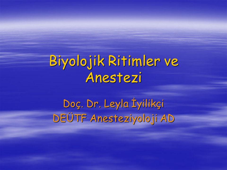 Biyolojik Ritimler ve Anestezi Doç. Dr. Leyla İyilikçi DEÜTF Anesteziyoloji AD