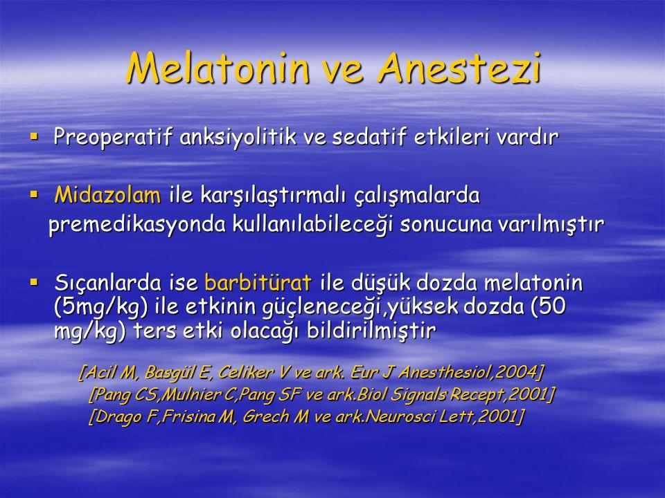 Melatonin ve Anestezi  Preoperatif anksiyolitik ve sedatif etkileri vardır  Midazolam ile karşılaştırmalı çalışmalarda premedikasyonda kullanılabileceği sonucuna varılmıştır premedikasyonda kullanılabileceği sonucuna varılmıştır  Sıçanlarda ise barbitürat ile düşük dozda melatonin (5mg/kg) ile etkinin güçleneceği,yüksek dozda (50 mg/kg) ters etki olacağı bildirilmiştir [Acil M, Basgül E, Celiker V ve ark.