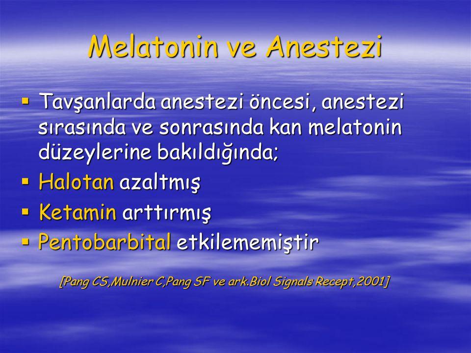 Melatonin ve Anestezi  Tavşanlarda anestezi öncesi, anestezi sırasında ve sonrasında kan melatonin düzeylerine bakıldığında;  Halotan azaltmış  Ketamin arttırmış  Pentobarbital etkilememiştir [Pang CS,Mulnier C,Pang SF ve ark.Biol Signals Recept,2001] [Pang CS,Mulnier C,Pang SF ve ark.Biol Signals Recept,2001]