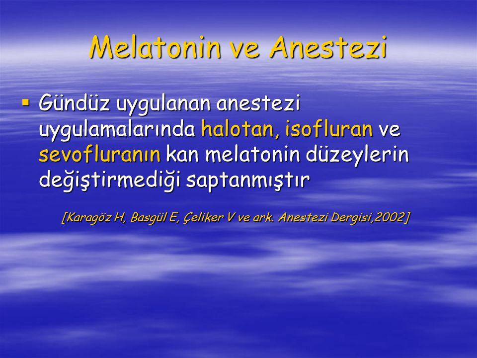 Melatonin ve Anestezi  Gündüz uygulanan anestezi uygulamalarında halotan, isofluran ve sevofluranın kan melatonin düzeylerin değiştirmediği saptanmıştır [Karagöz H, Basgül E, Çeliker V ve ark.