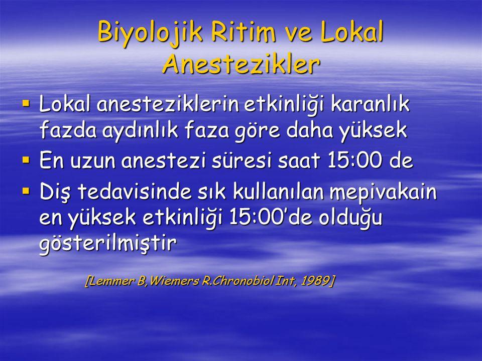 Biyolojik Ritim ve Lokal Anestezikler  Lokal anesteziklerin etkinliği karanlık fazda aydınlık faza göre daha yüksek  En uzun anestezi süresi saat 15:00 de  Diş tedavisinde sık kullanılan mepivakain en yüksek etkinliği 15:00'de olduğu gösterilmiştir [Lemmer B,Wiemers R.Chronobiol Int, 1989] [Lemmer B,Wiemers R.Chronobiol Int, 1989]
