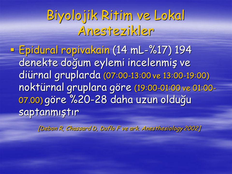 Biyolojik Ritim ve Lokal Anestezikler  Epidural ropivakain (14 mL-%17) 194 denekte doğum eylemi incelenmiş ve diürnal gruplarda (07:00-13:00 ve 13:00-19:00) noktürnal gruplara göre (19:00-01:00 ve 01:00- 07.00) göre %20-28 daha uzun olduğu saptanmıştır [Debon R, Chassard D, Duflo F ve ark.