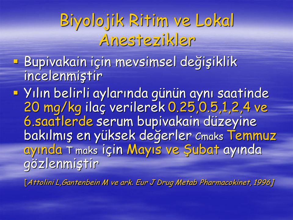 Biyolojik Ritim ve Lokal Anestezikler  Bupivakain için mevsimsel değişiklik incelenmiştir  Yılın belirli aylarında günün aynı saatinde 20 mg/kg ilaç verilerek 0.25,0.5,1,2,4 ve 6.saatlerde serum bupivakain düzeyine bakılmış en yüksek değerler Cmaks Temmuz ayında T maks için Mayıs ve Şubat ayında gözlenmiştir [Attolini L,Gantenbein M ve ark.