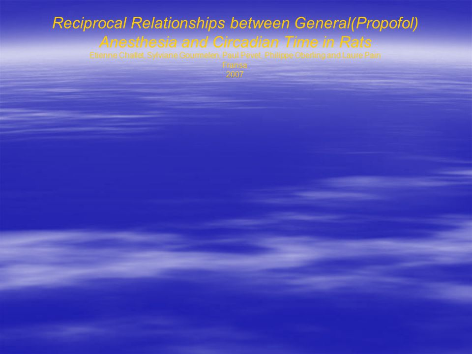 Reciprocal Relationships between General(Propofol) Anesthesia and Circadian Time in Rats Etienne Challet, Sylviane Gourmelen, Paul Pevet, Philippe Oberling and Laure Pain Fransa 2007