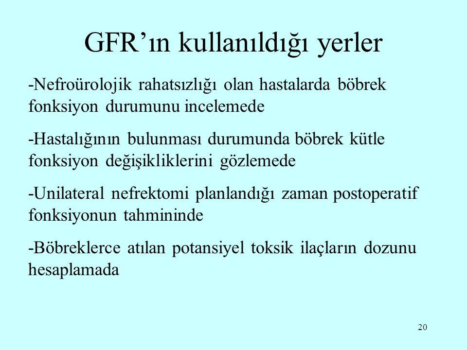 20 GFR'ın kullanıldığı yerler -Nefroürolojik rahatsızlığı olan hastalarda böbrek fonksiyon durumunu incelemede -Hastalığının bulunması durumunda böbre