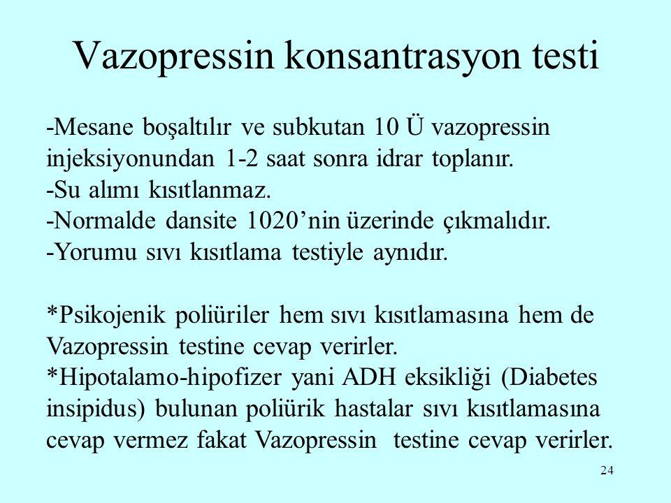 24 Vazopressin konsantrasyon testi -Mesane boşaltılır ve subkutan 10 Ü vazopressin injeksiyonundan 1-2 saat sonra idrar toplanır. -Su alımı kısıtlanma