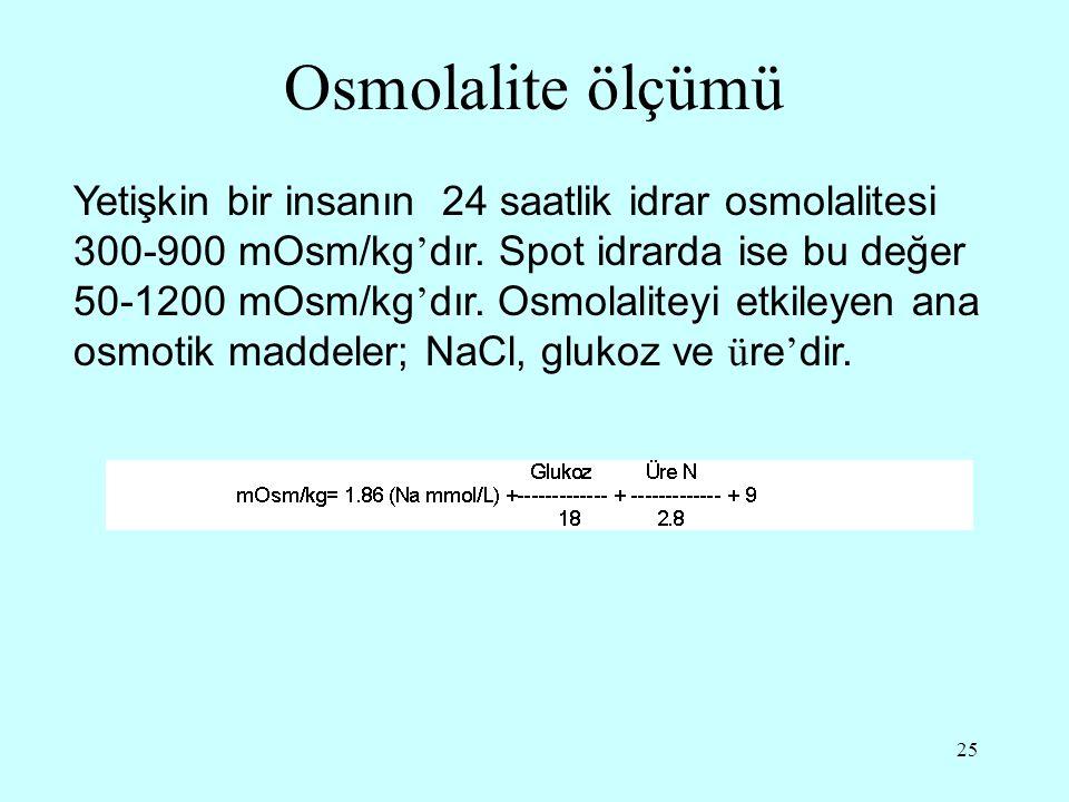 25 Osmolalite ölçümü Yetişkin bir insanın 24 saatlik idrar osmolalitesi 300-900 mOsm/kg ' dır. Spot idrarda ise bu değer 50-1200 mOsm/kg ' dır. Osmola