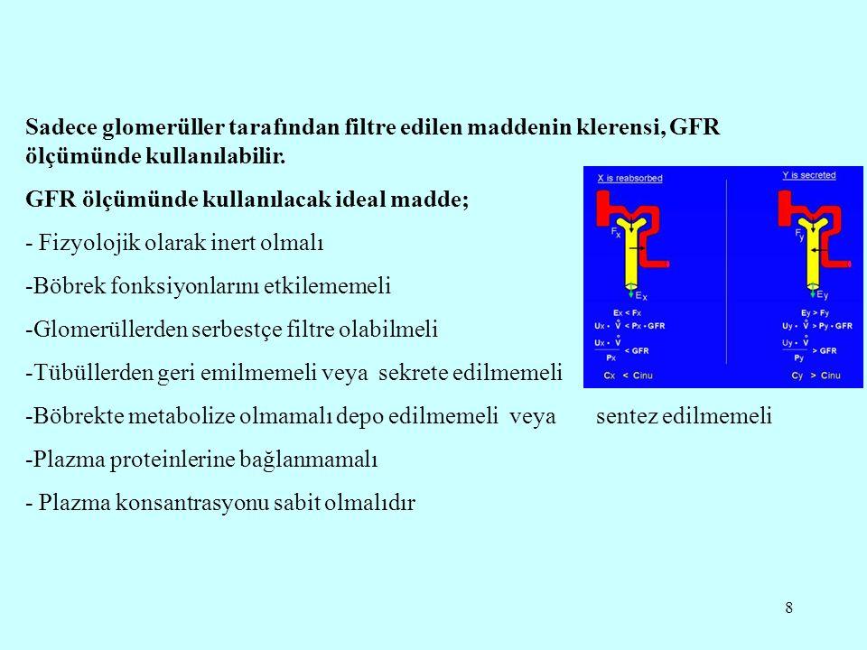 8 Sadece glomerüller tarafından filtre edilen maddenin klerensi, GFR ölçümünde kullanılabilir. GFR ölçümünde kullanılacak ideal madde; - Fizyolojik ol