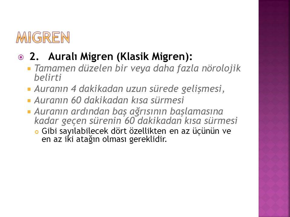  2. Auralı Migren (Klasik Migren):  Tamamen düzelen bir veya daha fazla nörolojik belirti  Auranın 4 dakikadan uzun sürede gelişmesi,  Auranın 60