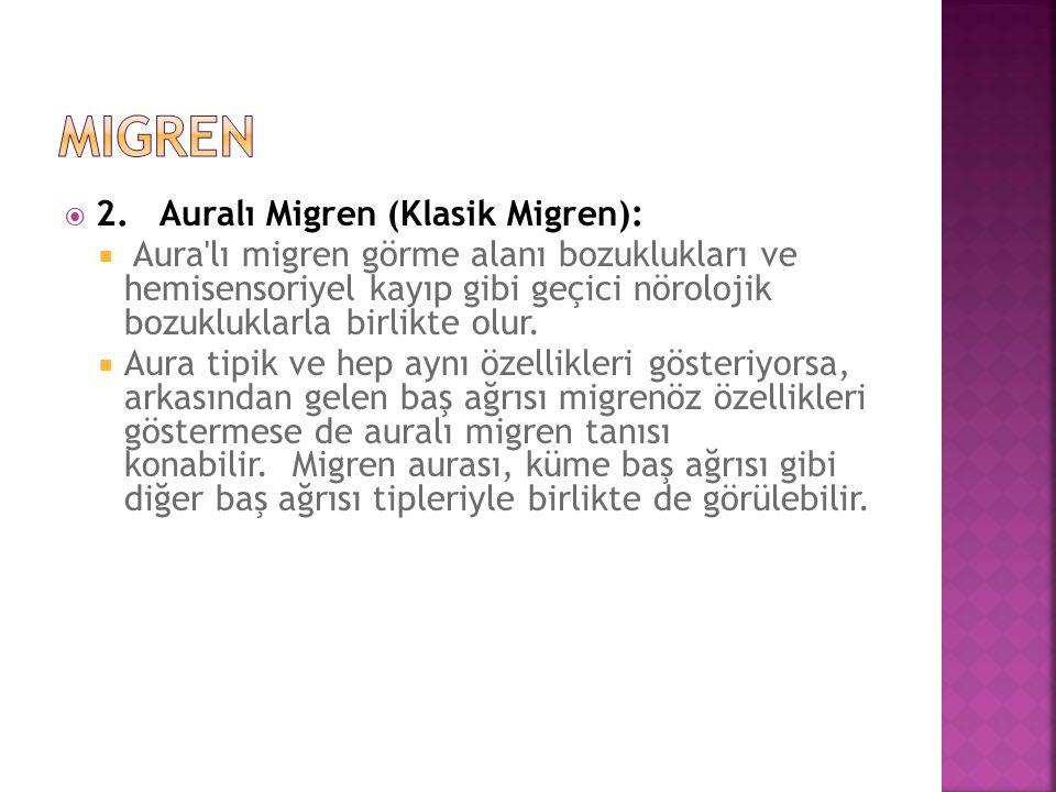  2. Auralı Migren (Klasik Migren):  Aura'lı migren görme alanı bozuklukları ve hemisensoriyel kayıp gibi geçici nörolojik bozukluklarla birlikte olu