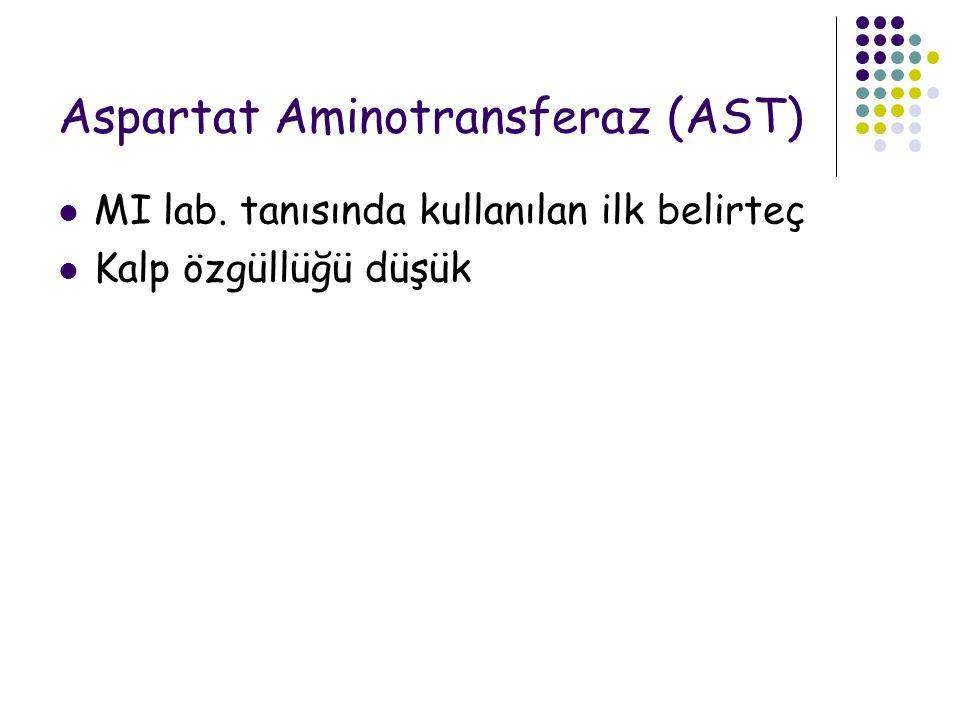 Aspartat Aminotransferaz (AST) MI lab. tanısında kullanılan ilk belirteç Kalp özgüllüğü düşük