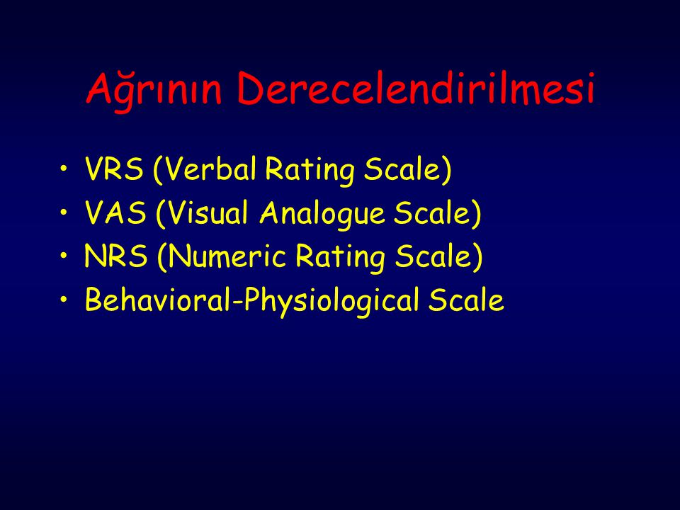 Ağrının Derecelendirilmesi VRS (Verbal Rating Scale) VAS (Visual Analogue Scale) NRS (Numeric Rating Scale) Behavioral-Physiological Scale