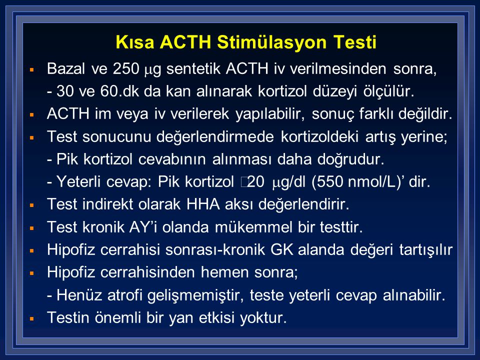 Kısa ACTH Stimülasyon Testi  Bazal ve 250  g sentetik ACTH iv verilmesinden sonra, - 30 ve 60.dk da kan alınarak kortizol düzeyi ölçülür.  ACTH im