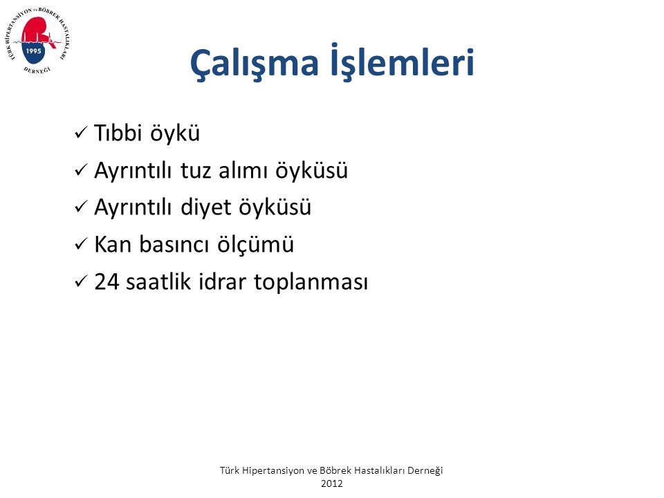 Türk Hipertansiyon ve Böbrek Hastalıkları Derneği 2012 Çalışma İşlemleri Tıbbi öykü Ayrıntılı tuz alımı öyküsü Ayrıntılı diyet öyküsü Kan basıncı ölçümü 24 saatlik idrar toplanması