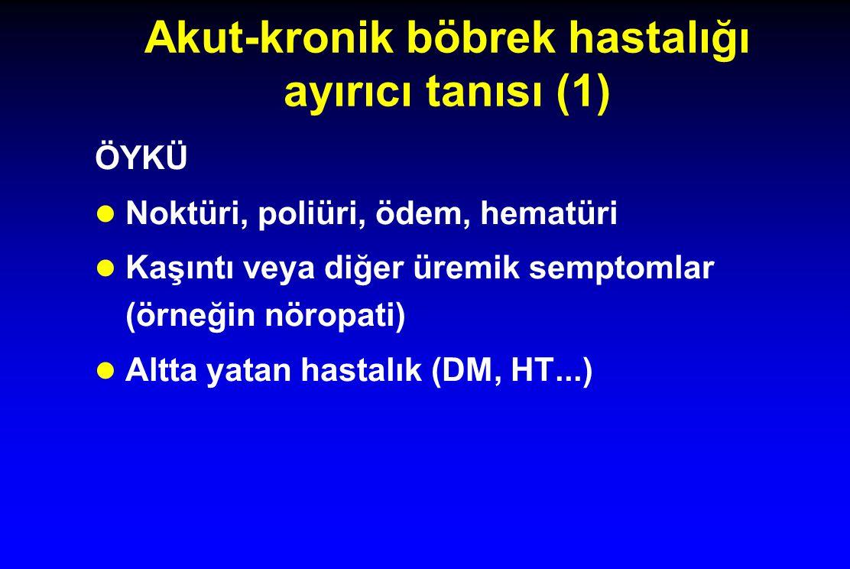 Akut-kronik böbrek hastalığı ayırıcı tanısı (1) ÖYKÜ l Noktüri, poliüri, ödem, hematüri l Kaşıntı veya diğer üremik semptomlar (örneğin nöropati) l Al