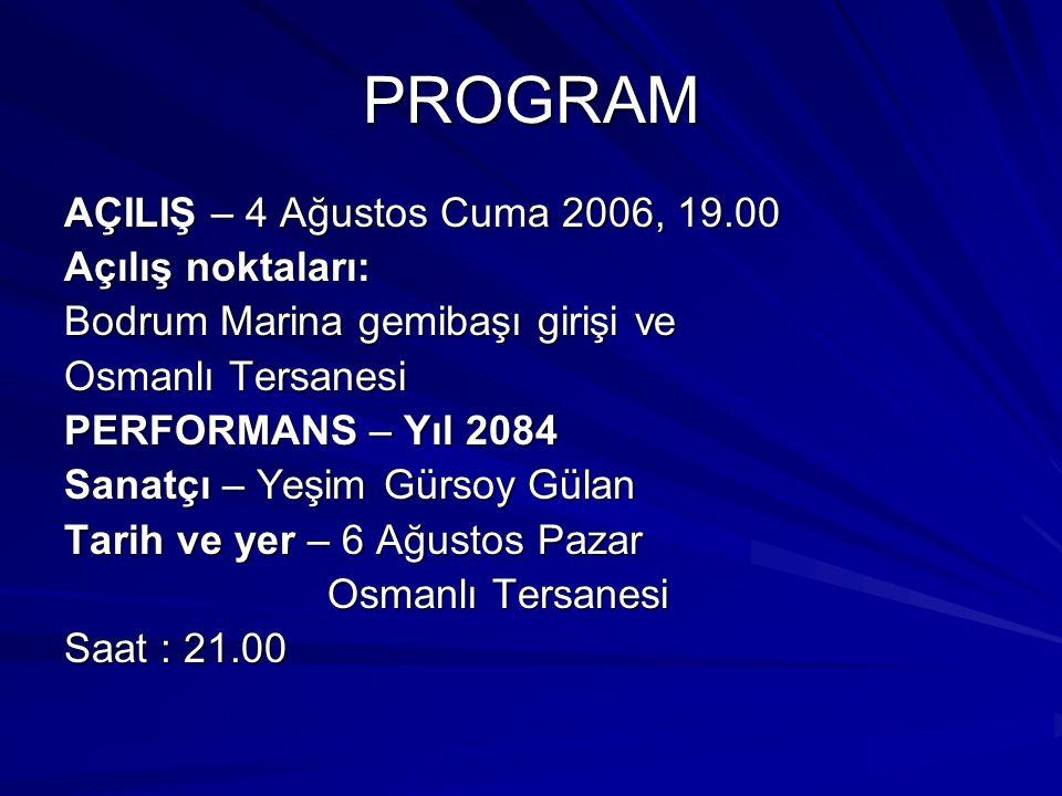 PROGRAM AÇILIŞ – 4 Ağustos Cuma 2006, 19.00 Açılış noktaları: Bodrum Marina gemibaşı girişi ve Osmanlı Tersanesi PERFORMANS – Yıl 2084 Sanatçı – Yeşim