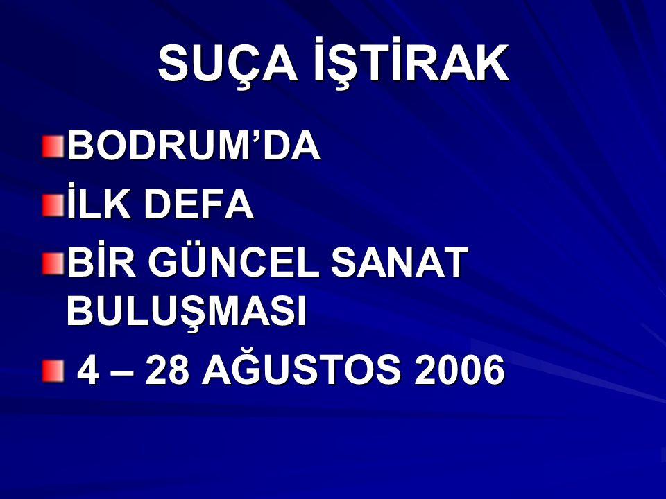 SUÇA İŞTİRAK BODRUM'DA İLK DEFA BİR GÜNCEL SANAT BULUŞMASI 4 – 28 AĞUSTOS 2006 4 – 28 AĞUSTOS 2006
