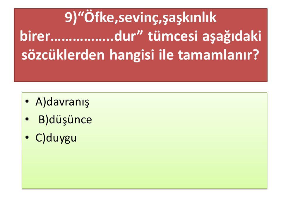 """9)""""Öfke,sevinç,şaşkınlık birer……………..dur"""" tümcesi aşağıdaki sözcüklerden hangisi ile tamamlanır? A)davranış B)düşünce C)duygu A)davranış B)düşünce C)d"""