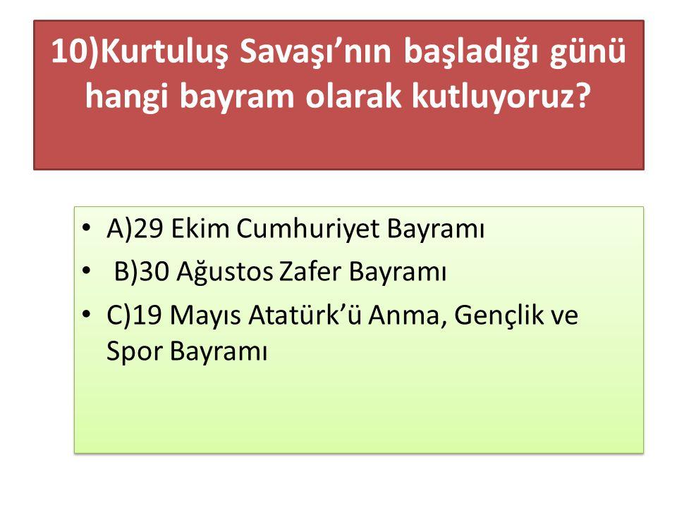 10)Kurtuluş Savaşı'nın başladığı günü hangi bayram olarak kutluyoruz? A)29 Ekim Cumhuriyet Bayramı B)30 Ağustos Zafer Bayramı C)19 Mayıs Atatürk'ü Anm