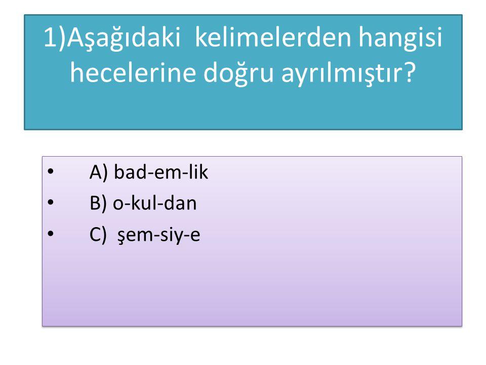 1)Aşağıdaki kelimelerden hangisi hecelerine doğru ayrılmıştır? A) bad-em-lik B) o-kul-dan C) şem-siy-e A) bad-em-lik B) o-kul-dan C) şem-siy-e
