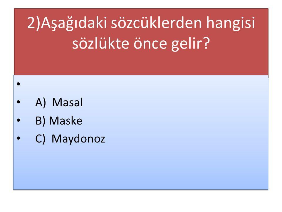 2)Aşağıdaki sözcüklerden hangisi sözlükte önce gelir? A) Masal B) Maske C) Maydonoz A) Masal B) Maske C) Maydonoz