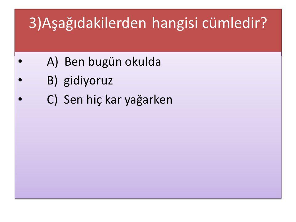 3)Aşağıdakilerden hangisi cümledir? A) Ben bugün okulda B) gidiyoruz C) Sen hiç kar yağarken A) Ben bugün okulda B) gidiyoruz C) Sen hiç kar yağarken
