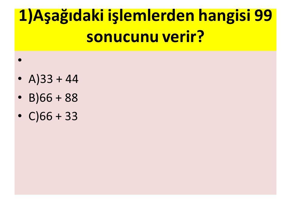 1)Aşağıdaki işlemlerden hangisi 99 sonucunu verir? A)33 + 44 B)66 + 88 C)66 + 33