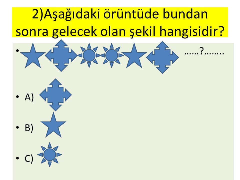 2)Aşağıdaki örüntüde bundan sonra gelecek olan şekil hangisidir? ……?…….. A) B) C)