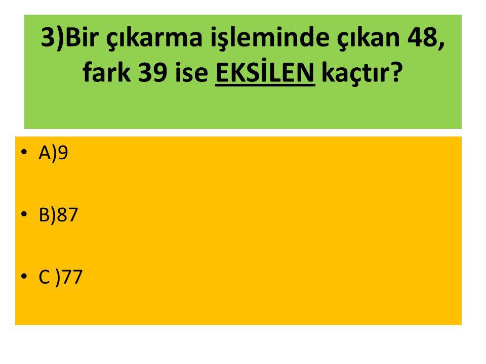 3)Bir çıkarma işleminde çıkan 48, fark 39 ise EKSİLEN kaçtır? A)9 B)87 C )77