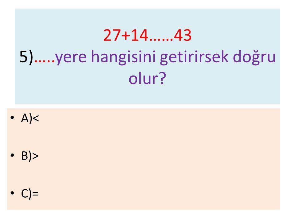 27+14……43 5)…..yere hangisini getirirsek doğru olur? A)< B)> C)=