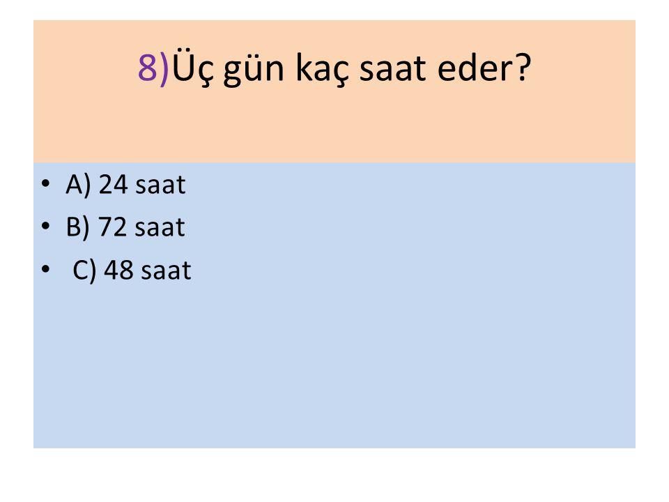 8)Üç gün kaç saat eder? A) 24 saat B) 72 saat C) 48 saat