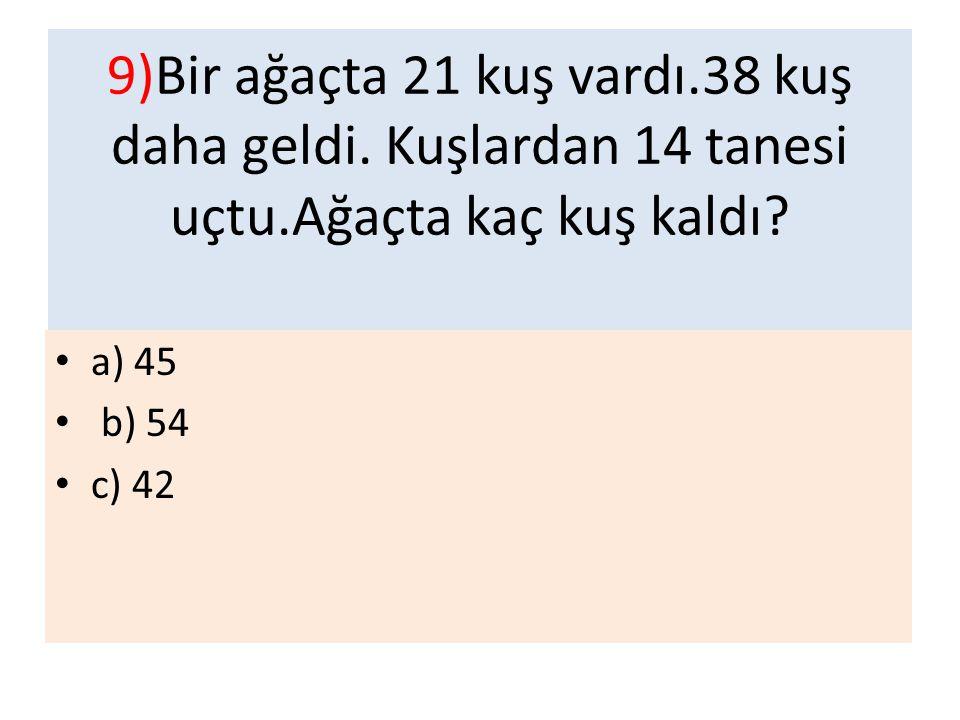 9)Bir ağaçta 21 kuş vardı.38 kuş daha geldi. Kuşlardan 14 tanesi uçtu.Ağaçta kaç kuş kaldı? a) 45 b) 54 c) 42