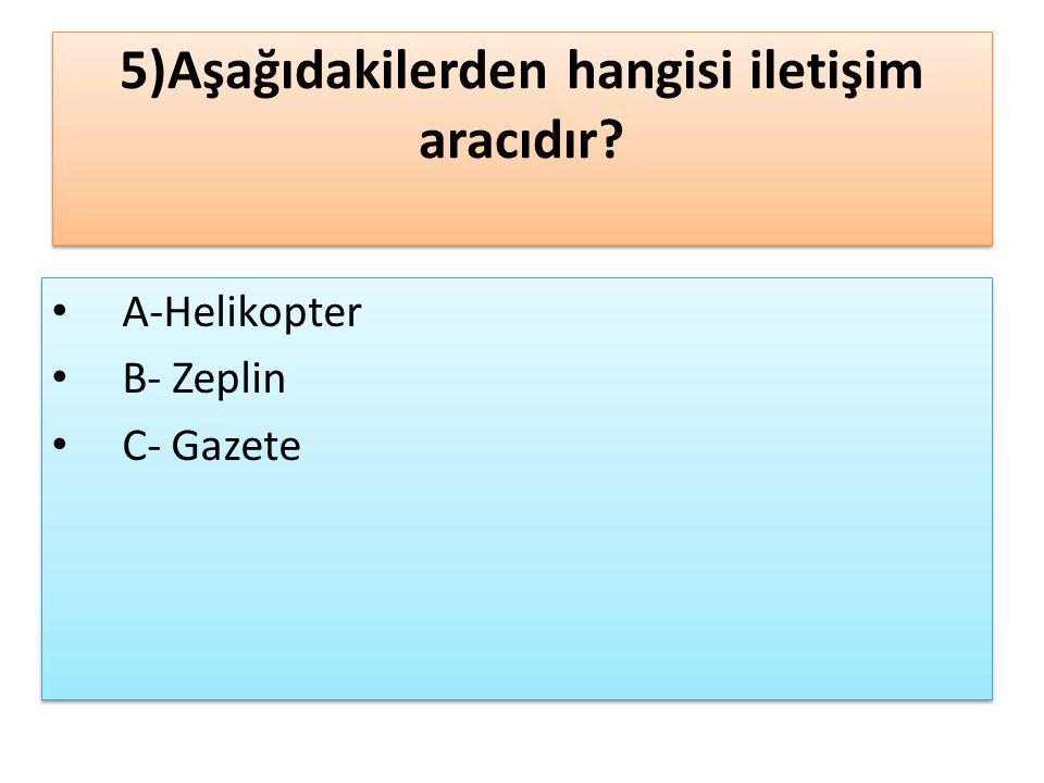 5)Aşağıdakilerden hangisi iletişim aracıdır? A-Helikopter B- Zeplin C- Gazete A-Helikopter B- Zeplin C- Gazete