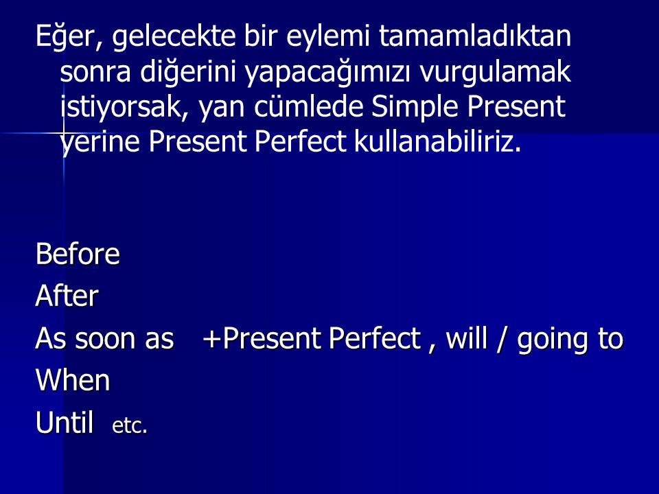 Eğer, gelecekte bir eylemi tamamladıktan sonra diğerini yapacağımızı vurgulamak istiyorsak, yan cümlede Simple Present yerine Present Perfect kullanabiliriz.BeforeAfter As soon as +Present Perfect, will / going to When Until etc.