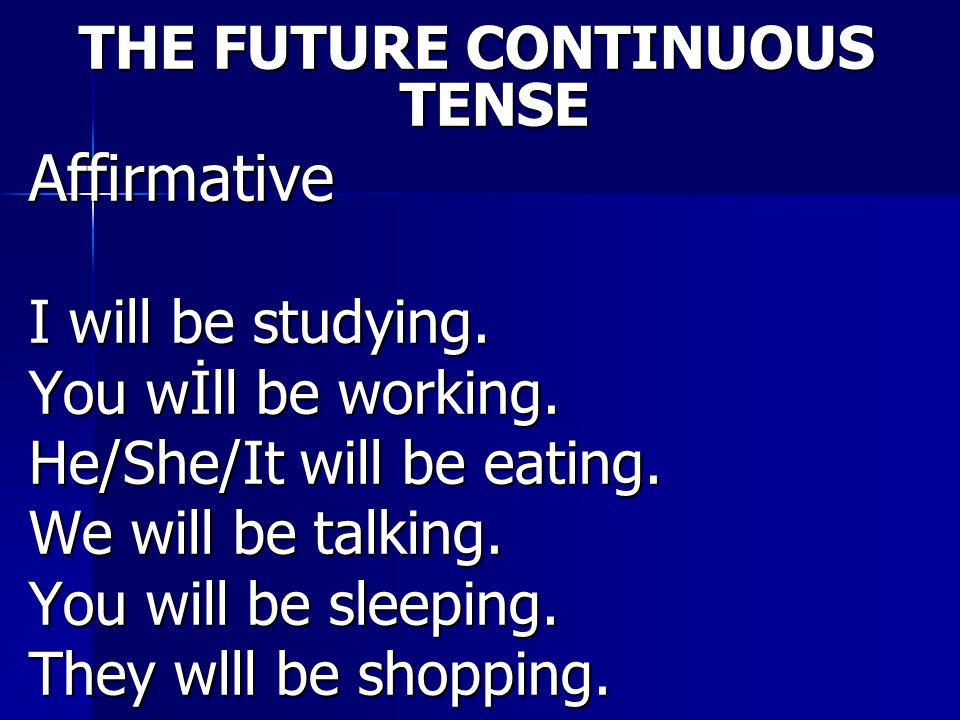 THE FUTURE CONTINUOUS TENSE Affirmative I will be studying. You wİll be working. He/She/It will be eating. We will be talking. You will be sleeping. T