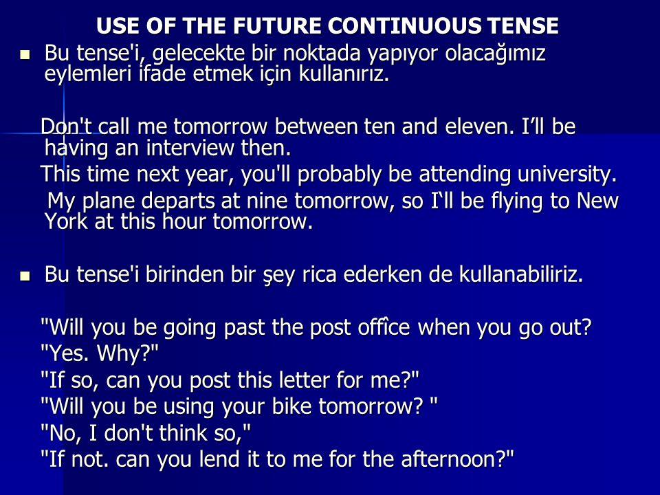 USE OF THE FUTURE CONTINUOUS TENSE Bu tense i, gelecekte bir noktada yapıyor olacağımız eylemleri ifade etmek için kullanırız.
