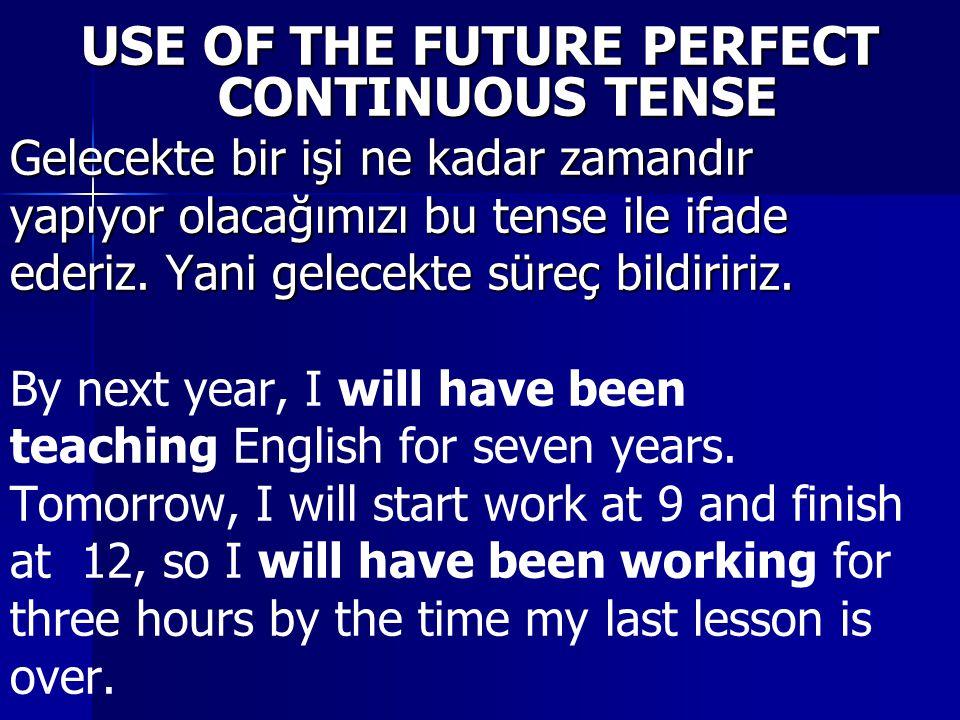 USE OF THE FUTURE PERFECT CONTINUOUS TENSE Gelecekte bir işi ne kadar zamandır yapıyor olacağımızı bu tense ile ifade ederiz.
