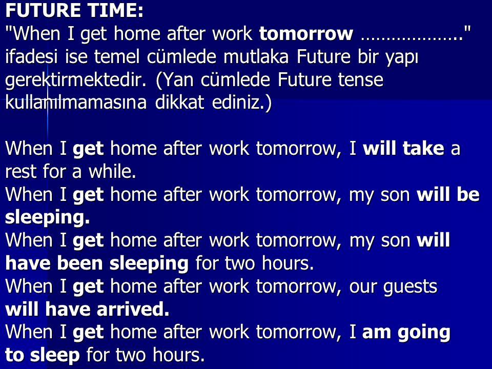FUTURE TIME: When I get home after work tomorrow ……………….. ifadesi ise temel cümlede mutlaka Future bir yapı gerektirmektedir.