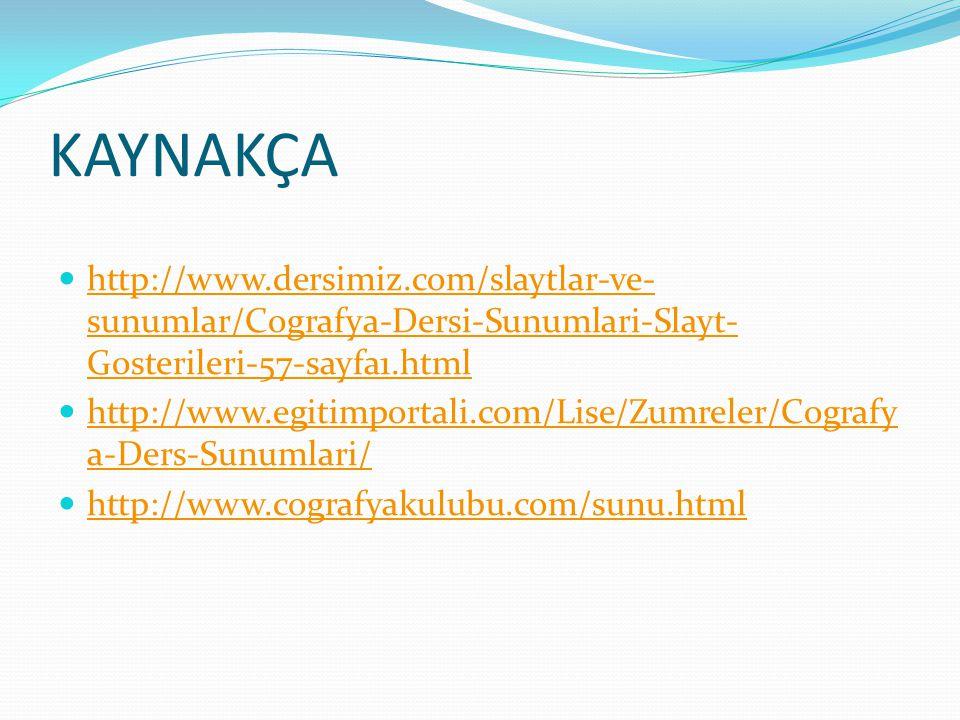 KAYNAKÇA http://www.dersimiz.com/slaytlar-ve- sunumlar/Cografya-Dersi-Sunumlari-Slayt- Gosterileri-57-sayfa1.html http://www.dersimiz.com/slaytlar-ve- sunumlar/Cografya-Dersi-Sunumlari-Slayt- Gosterileri-57-sayfa1.html http://www.egitimportali.com/Lise/Zumreler/Cografy a-Ders-Sunumlari/ http://www.egitimportali.com/Lise/Zumreler/Cografy a-Ders-Sunumlari/ http://www.cografyakulubu.com/sunu.html