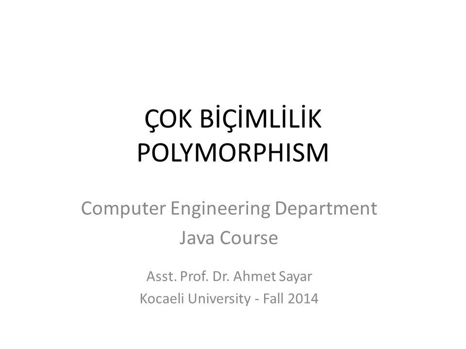 ÇOK BİÇİMLİLİK POLYMORPHISM Computer Engineering Department Java Course Asst. Prof. Dr. Ahmet Sayar Kocaeli University - Fall 2014