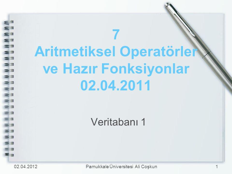7 Aritmetiksel Operatörler ve Hazır Fonksiyonlar 02.04.2011 Veritabanı 1 02.04.20121Pamukkale Üniversitesi Ali Coşkun