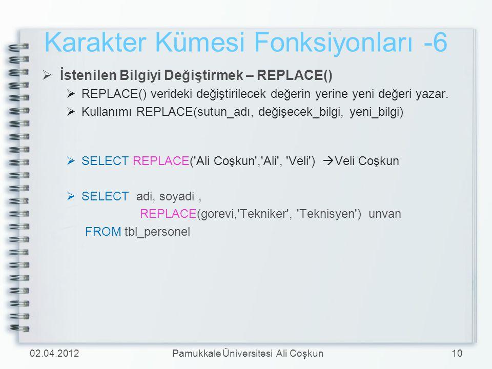 Karakter Kümesi Fonksiyonları -6  İstenilen Bilgiyi Değiştirmek – REPLACE()  REPLACE() verideki değiştirilecek değerin yerine yeni değeri yazar.  K