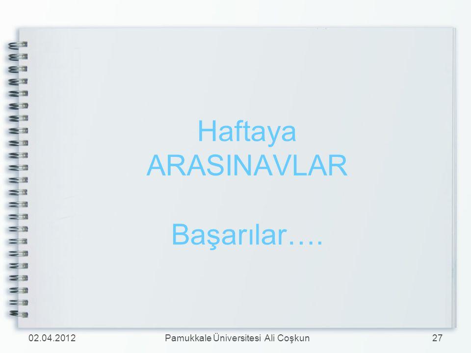 Haftaya ARASINAVLAR Başarılar…. 02.04.201227Pamukkale Üniversitesi Ali Coşkun