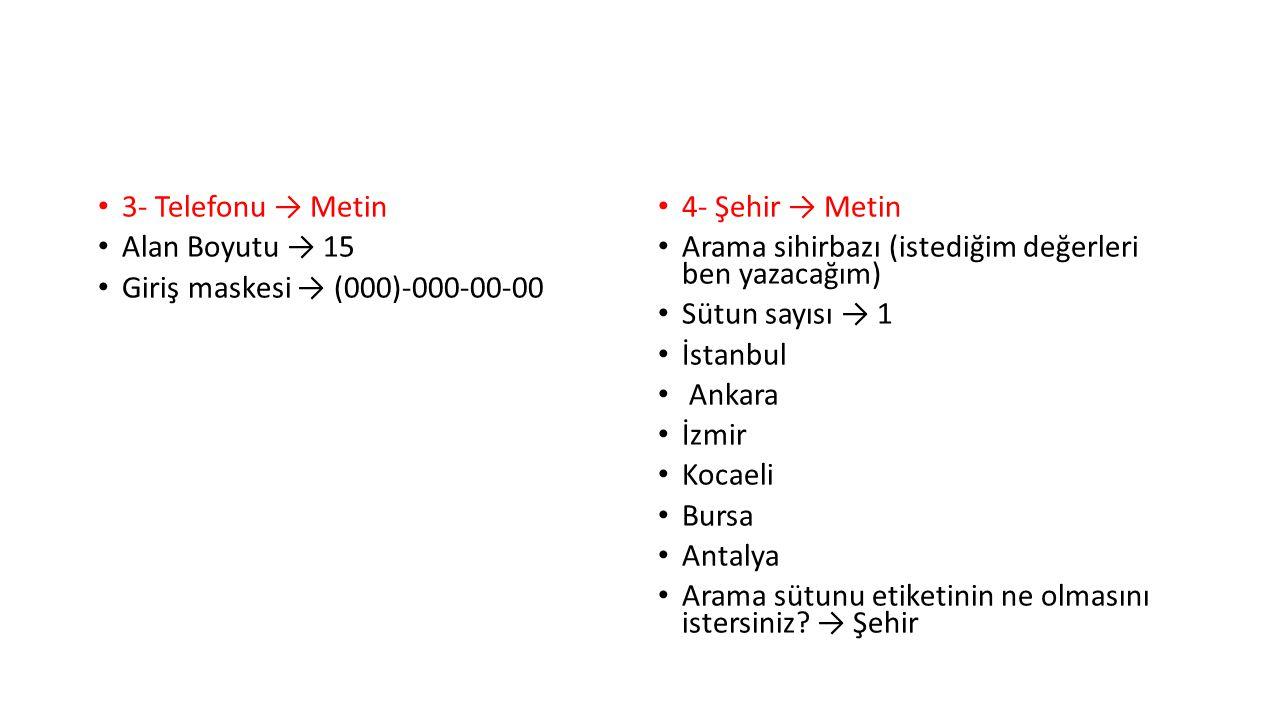 3- Telefonu → Metin Alan Boyutu → 15 Giriş maskesi → (000)-000-00-00 4- Şehir → Metin Arama sihirbazı (istediğim değerleri ben yazacağım) Sütun sayısı