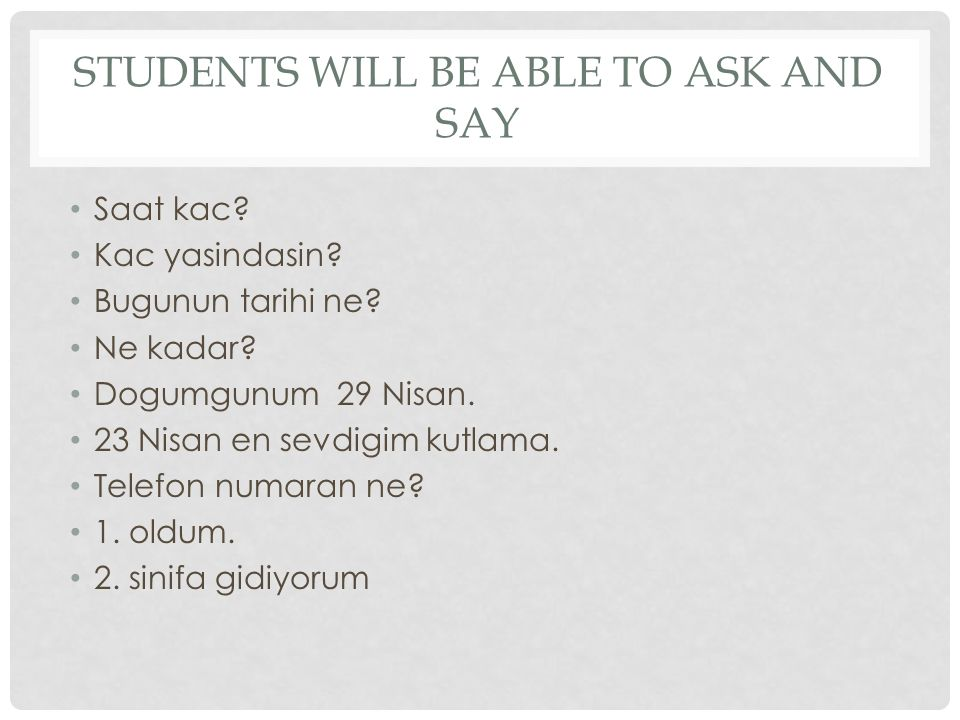 STUDENTS WILL BE ABLE TO ASK AND SAY Saat kac. Kac yasindasin.